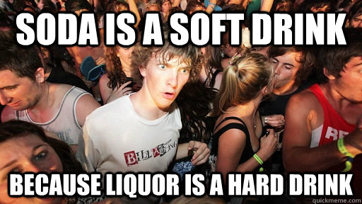 soda is a soft drink because liquor is a hard drink - Sudden Clarity Clarence