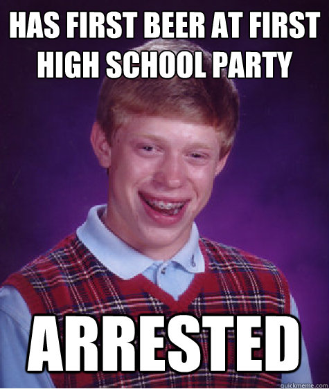has first beer at first high school party arrested - Bad Luck Brian