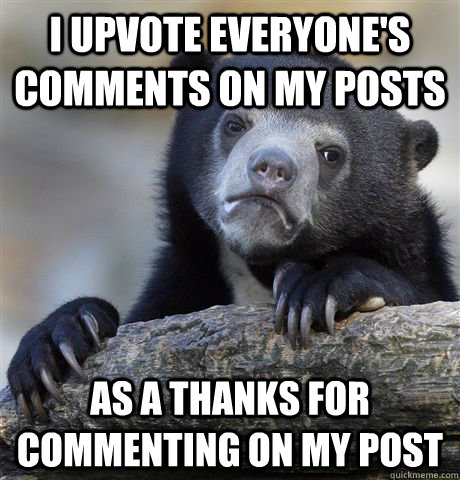 i upvote everyones comments on my posts as a thanks for com - Confession Bear