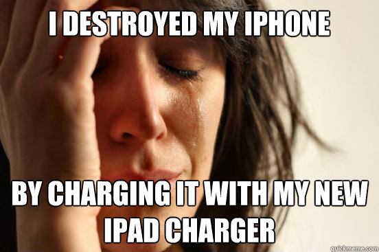i destroyed my iphone by charging it with my new ipad charge - First World Problems
