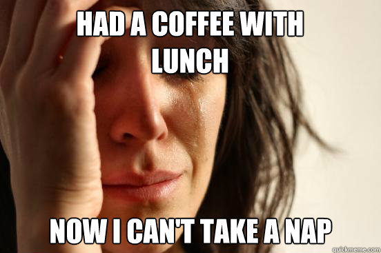 had a coffee with lunch now i cant take a nap - First World Problems