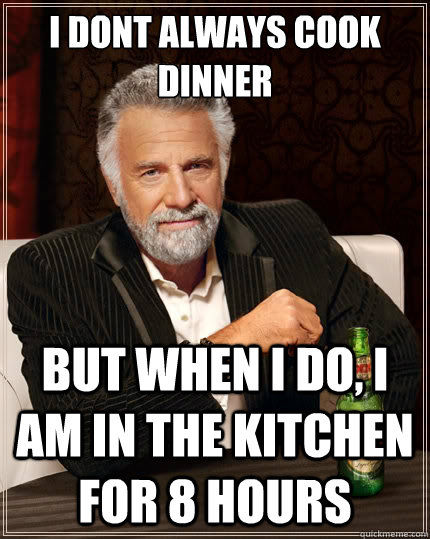 i dont always cook dinner but when i do i am in the kitchen - The Most Interesting Man In The World