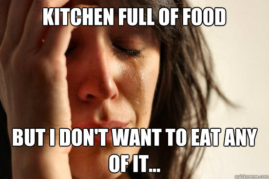 kitchen full of food but i dont want to eat any of it - First World Problems
