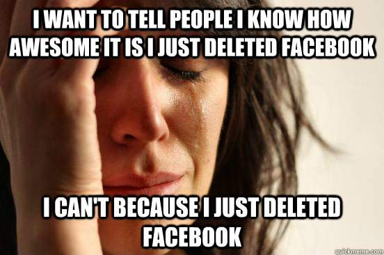 i want to tell people i know how awesome it is i just delete - First World Problems