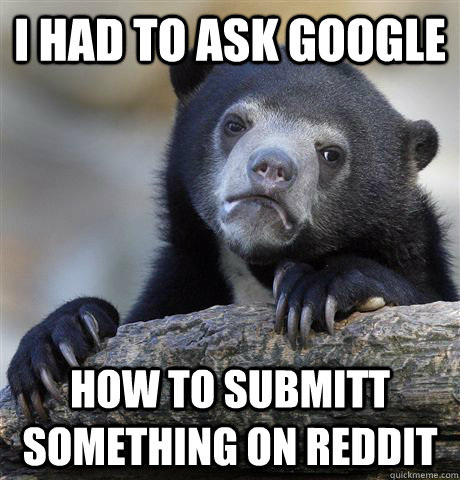 i had to ask google how to submitt something on reddit - Confession Bear