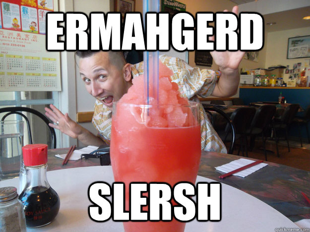 ermahgerd slersh - STOKED SLUSH GUY