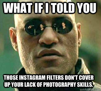 what if i told you those instagram filters dont cover up yo - Matrix Morpheus