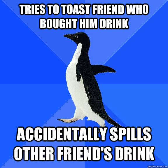 tries to toast friend who bought him drink accidentally spil - Socially Awkward Penguin