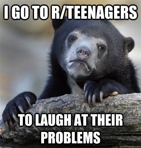 i go to rteenagers to laugh at their problems - Confession Bear