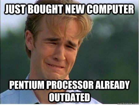 just bought new computer pentium processor already outdated - 1990s Problems