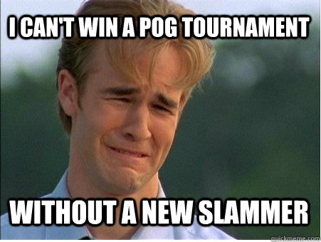 i cant win a pog tournament without a new slammer  - 1990s Problems