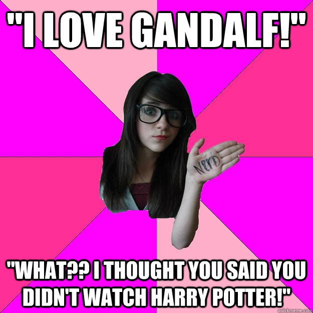 i love gandalf what i thought you said you didnt watc - Idiot Nerd Girl