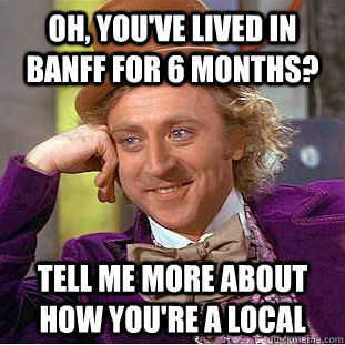 oh youve lived in banff for 6 months tell me more about h - Condescending Wonka