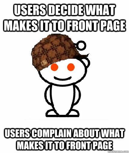 users decide what makes it to front page users complain abou - Scumbag Redditor