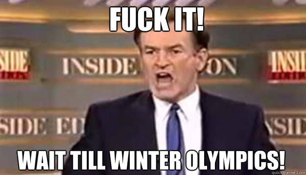 fuck it wait till winter olympics - Fuck It!