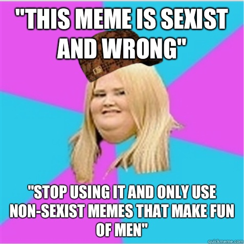 this meme is sexist and wrong Only ok - scumbag fat girl