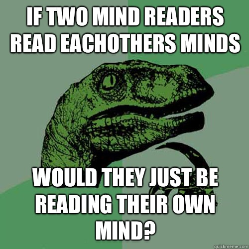 If two mind readers read eachothers minds Would they just be - Philosoraptor