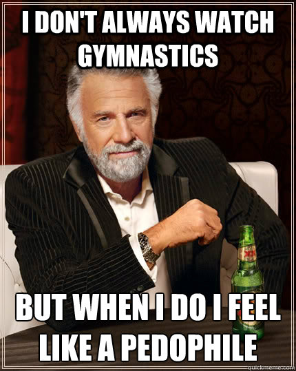 i dont always watch gymnastics but when i do i feel like a  - The Most Interesting Man In The World