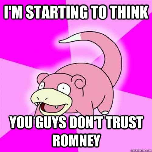 im starting to think you guys dont trust romney - Slow Poke