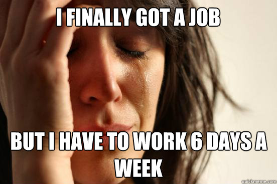 i finally got a job but i have to work 6 days a week - First World Problems