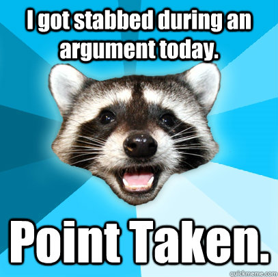 i got stabbed during an argument today point taken  - Lame Pun Coon
