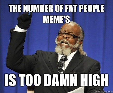 The number of fat people memes but the steaks were too damn  - Too Damn High