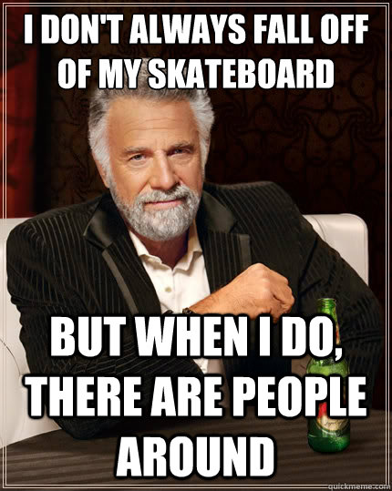i dont always fall off of my skateboard but when i do ther - The Most Interesting Man In The World
