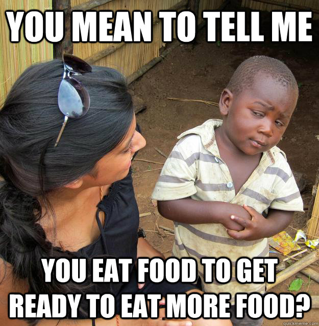 you mean to tell me you eat food to get ready to eat more fo - Skeptical Third World Child