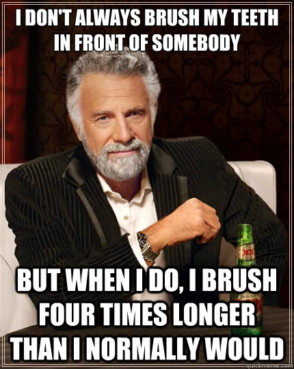 i dont always brush my teeth in front of somebody but when  - The Most Interesting Man In The World
