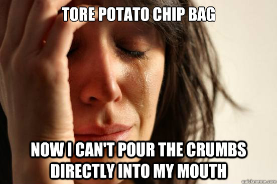 tore potato chip bag now i cant pour the crumbs directly in - First World Problems