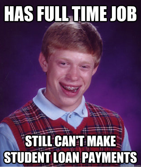 has full time job still cant make student loan payments - Bad Luck Brian