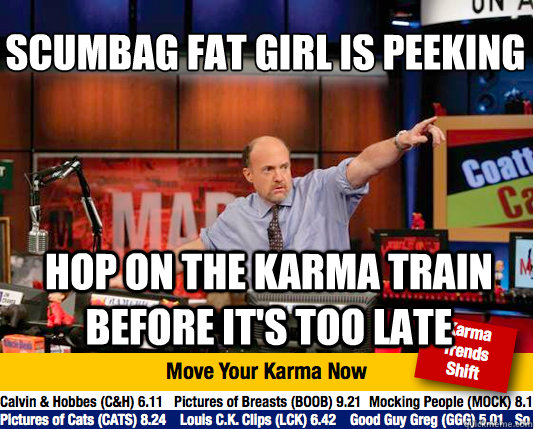 scumbag fat girl is peeking hop on the karma train before i - Mad Karma with Jim Cramer