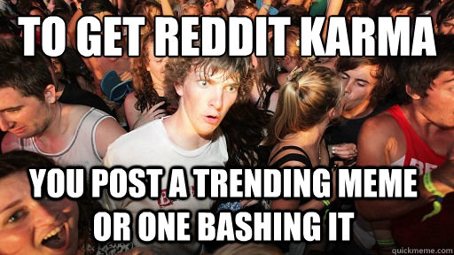 to get reddit karma you post a trending meme or one bashing  - Sudden Clarity Clarence