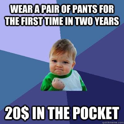 wear a pair of pants for the first time in two years 20 in  - Success Kid