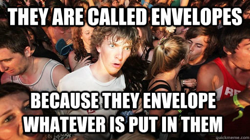they are called envelopes because they envelope whatever is  - Sudden Clarity Clarence