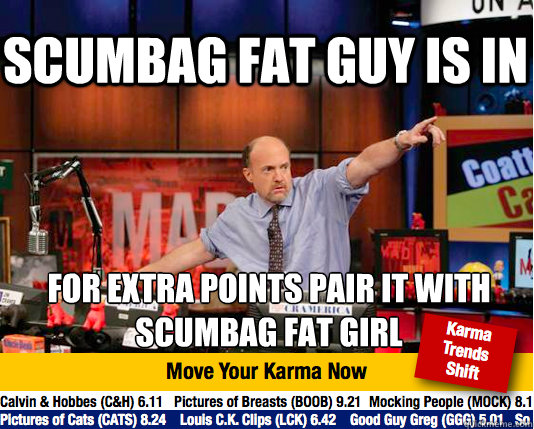 scumbag fat guy is in for extra points pair it with scumbag  - Mad Karma with Jim Cramer