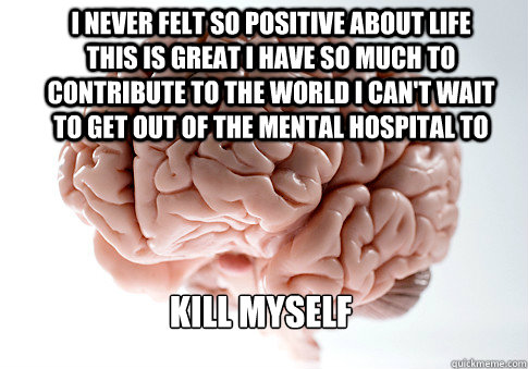 i never felt so positive about life this is great i have so  - Scumbag Brain