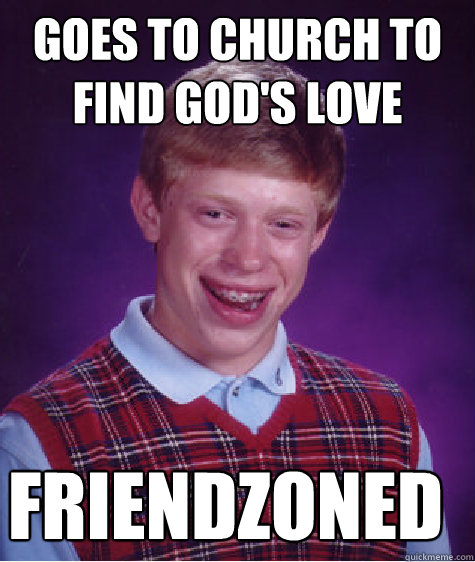 goes to church to find gods love friendzoned - Bad Luck Brian