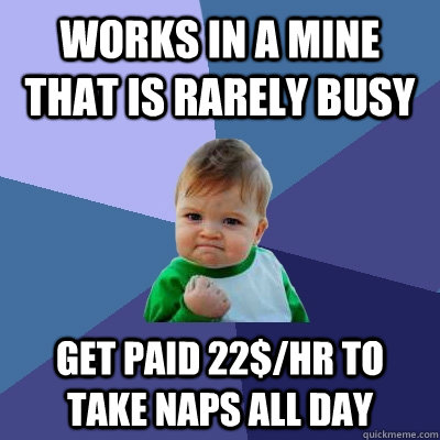 works in a mine that is rarely busy get paid 22hr to take  - Success Kid