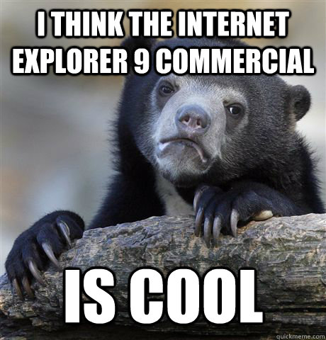 i think the internet explorer 9 commercial is cool - Confession Bear