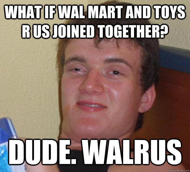 what if wal mart and toys r us joined together dude walrus - 10 Guy