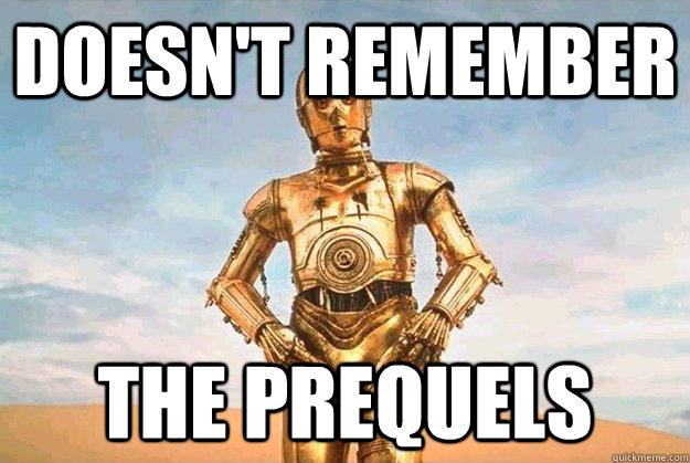 doesnt remember the prequels -