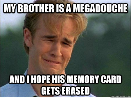 my brother is a megadouche and i hope his memory card gets e - 1990s Problems