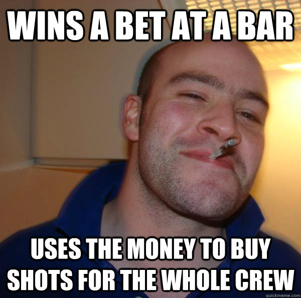 wins a bet at a bar uses the money to buy shots for the whol - Good Guy Greg