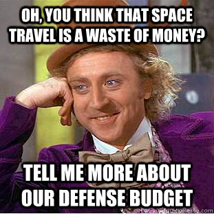 oh you think that space travel is a waste of money tell me - Condescending Wonka