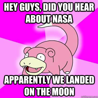 hey guys did you hear about nasa apparently we landed on th - Slowpoke