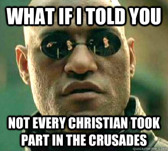 what if i told you not every christian took part in the crus - Matrix Morpheus