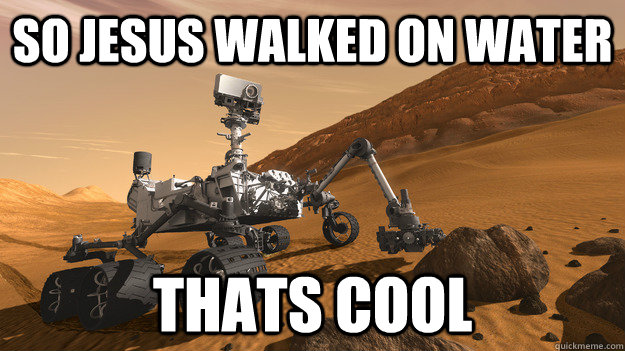 so jesus walked on water thats cool - CURIOSITY