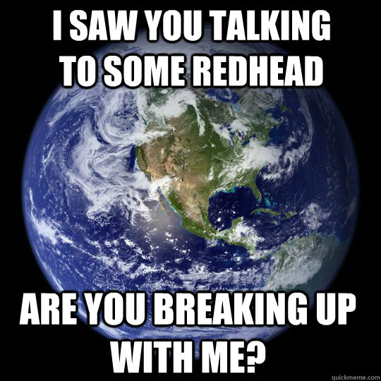 i saw you talking to some redhead are you breaking up with m - Earth