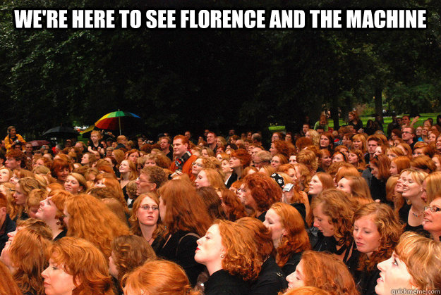 were here to see florence and the machine  -